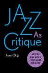 Jazz as critique : Adorno and black expression revisited / Fumi Okiji.